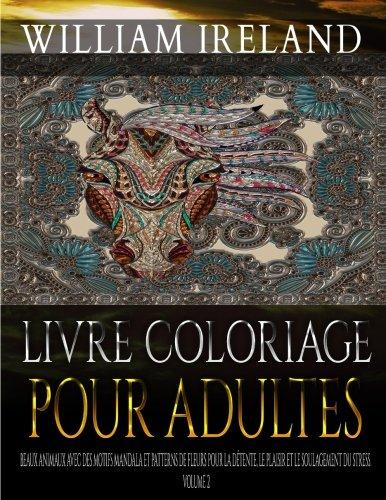 Livre Coloriage Pour Adultes: Beaux animaux avec des motifs Mandala et Patterns de fleurs pour la détente, le plaisir et le soulagement du stress. Volume 2 par William Ireland