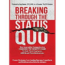Breaking Through The Status Quo: How Innovative Companies Are Changing The Benefits Game To Help Their Employees And Boost Their Bottom Line (English Edition)