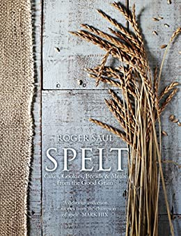 Spelt: Meals, Cakes, Cookies & Breads From the Good Grain by [Saul, Roger]