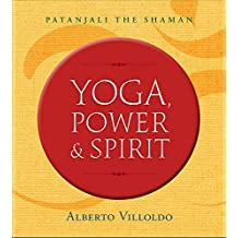 Yoga, Power & Spirit: Patanjali The Shaman [Paperback] Alberto Villoldo