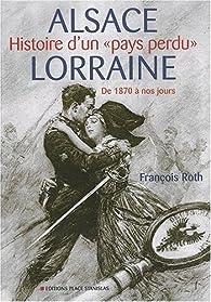 Alsace-Lorraine : Histoire d'un pays perdu, De 1870 à nos jours par François Roth