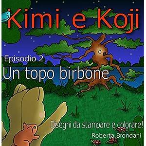 """Kimi e Koji. """"Un topo birbone"""": Favola per bambini, illustrata con disegni dell'autri"""