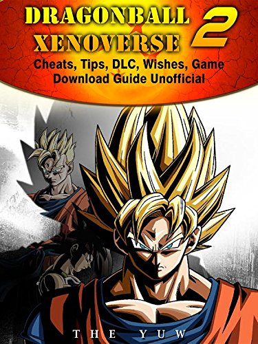 Dragonball Xenoverse 2 Cheats, Tips, DLC, Wishes, Game Download Guide Unofficial (English Edition)