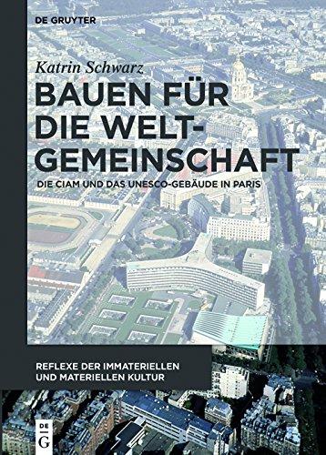 Bauen für die Weltgemeinschaft: Die CIAM und das UNESCO-Gebäude in Paris (Reflexe der immateriellen und materiellen Kultur 2) -