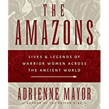 The Amazons: Lives & Legends of Warrior Women Across the Ancient World