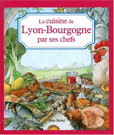 Les Cuisines régionales par leurs chefs. La Cuisine Lyon Bourgogne par ses chefs