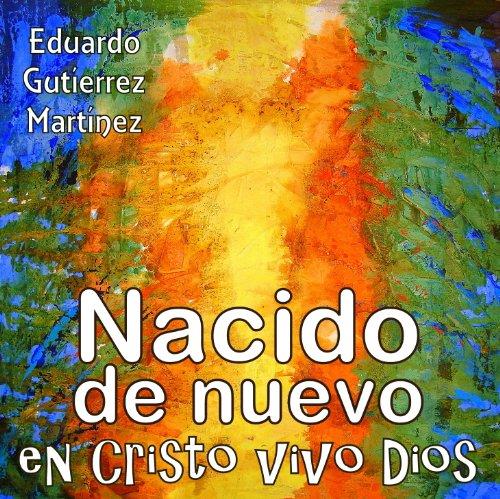 Nacido de Nuevo en Cristo vivo Dios por Eduardo Gutierrez Martinez