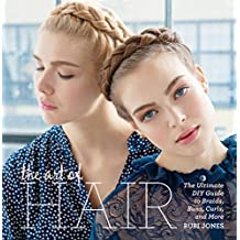 The Art of Hair: The Ultimate DIY Guide to Braids, Buns, Curls & More