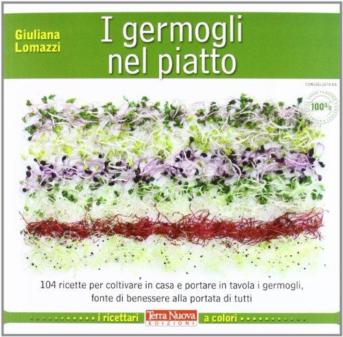 I germogli nel piatto. 140 ricette per coltivare in casa e portare in tavola i germogli, fonte di benessere alla portata di tutti