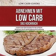 Abnehmen mit Low Carb: Das Kochbuch: Leckere Low Carb Rezepte für das einfache Abnehmen durch kohlenhydratarme Ernährung