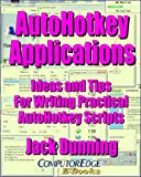 AutoHotkey Applications--Ideas and Tips for Writing Practical AutoHotkey Scripts: Intermediate Techniques Using the Powerful Tools Built into AutoHotkey ... Tips and Tricks