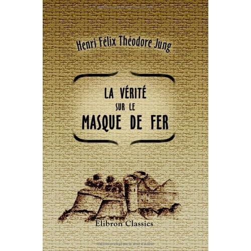 La vérité sur le masque de fer (Les Empoisonneurs): D'après des documents inédits, des archives de la guerre et autres dépòts publics. (1664-1703)