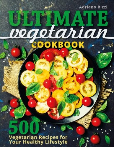 Ultimate Vegetarian Cookbook: 500 Vegetarian Recipes for Your Healthy Lifestyle por Adriano Rizzi