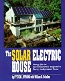 The Solar Electric House: Energy for the Environmentally-Responsive, Energy-Independent Home: Energy for the Environmentally-Responsive, Energy-Independent House