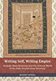 Writing Self, Writing Empire – Chandar Bhan Brahman and the Cultural World of the Indo–Persian State Secretary (South Asia Across the Disciplines)