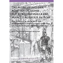 Die Ausrustung der romischen Armee auf der Siegessaule des Marcus Aurelius in Rom: Ein Vergleich zwischen der skulpturalen Darstellung und den ... Bodenfunden (Archaeopress Roman Archaeology)
