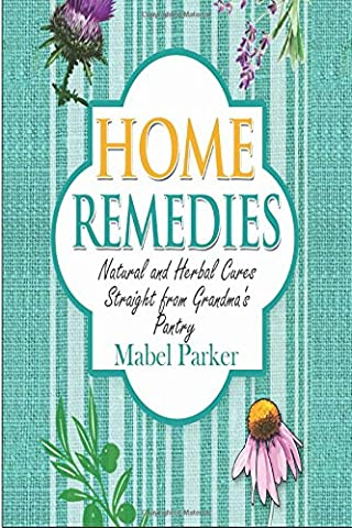 Home Remedies: Natural and Herbal Cures Straight from Grandmas Pantry (Home Remedies that Stand the Test of Time - Treat Hundreds of Common Ailments with Everyday