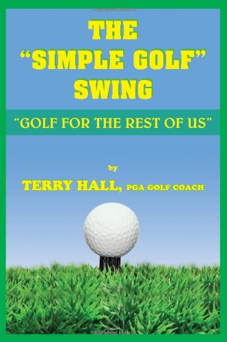 The Simple Golf Swing: Golf for the Rest of Us por Terry Hall