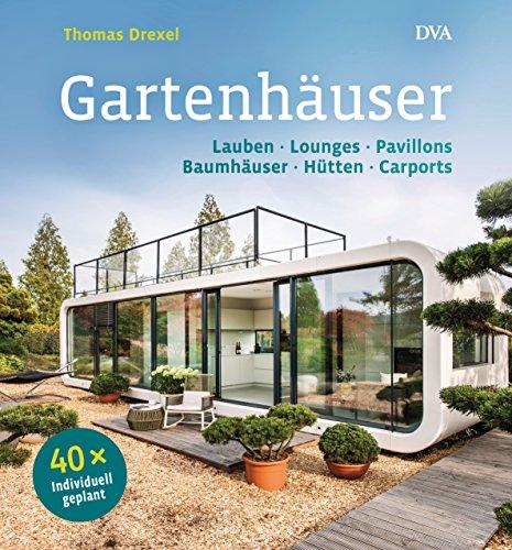 Preisvergleich Produktbild Gartenhäuser: Lauben, Lounges, Pavillons, Baumhäuser, Hütten, Carports - 40 x individuell geplant