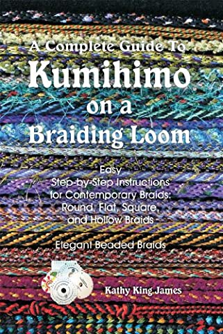 A Complete Guide To Kumihimo On A Braiding Loom: Round, Flat, Square, Hollow, And Beaded Braids And