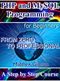 PHP and MySQL Programming for Beginners  A Step by Step Course From Zero to Professional This book explores the function and uses of PHP, a scripting language, and MySQL, a database management program. It begins by explaining what PHP is, how and wh...