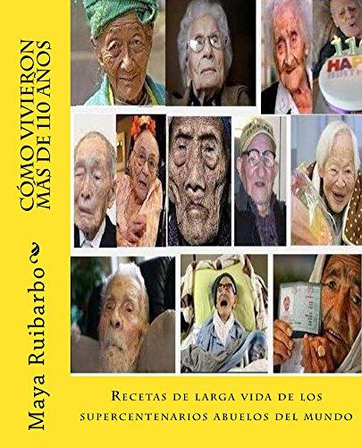 Cómo vivieron más de 110 años: Recetas de los supercentenarios abuelos del mundo por Maya Ruibarbo Hezbe