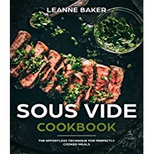SOUS VIDE COOKBOOK: THE EFFORTLESS TECHNIQUE FOR PERFECTLY COOKED MEALS (English Edition)