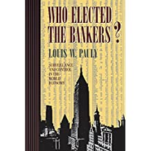 Who Elected the Bankers?: Surveillance and Control in the World Economy (Cornell Studies in Political Economy)