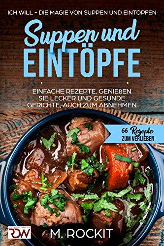 Suppen und Eintöpfe, einfache Rezepte, genießen Sie Leckere und gesunde Gerichte, auch zum Abnehmen.: Ich Will - Die Magie von Suppen und Eintöpfen, 66 ... (66 Rezepte zum Verlieben, Teil 10)