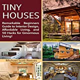 Tiny House: Remarkable Beginners Guide to Interior Design, Affordable Living, and 50 Hacks for Ginormous Living!