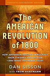 The American Revolution of 1800: How Jefferson Rescued Democracy from Tyranny and Faction - and What This Means Today by Dan Sisson (2015-04-30)