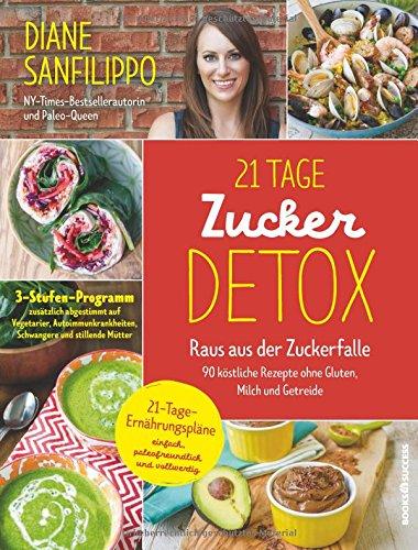 21-Tage-Zucker-Detox: Raus aus der Zuckerfalle - 90 köstliche Rezepte ohne Gluten, Milch und Getreide -