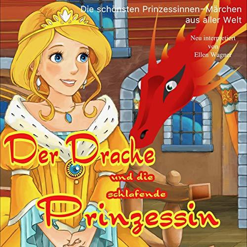 Der Drache und die schlafende Prinzessin: Eines der schönsten Prinzen- und Prinzessinnen-Märchen aus aller Welt
