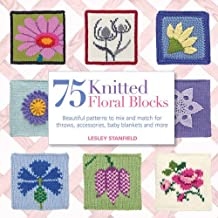 75 Knitted Floral Blocks: Beautiful Patterns to Mix and Match for Throws, Accessories, Baby Blankets and More