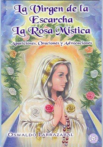 La Virgen de La Escarcha. La Rosa Mistica: Apariciones, Oraciones y Advocaciones por Oswaldo Larrazabal