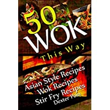 Wok This Way - 50 Asian Style Recipes - Wok Recipes - Stir Fry Recipes -  (English Edition)