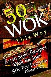 Wok This Way - 50 Asian Style Recipes - Wok Recipes - Stir Fry Recipes - (Asian Stir Fry Cookbook, Asian Wok Cooking, (Recipe Junkies - Wok Recipes) (English Edition)
