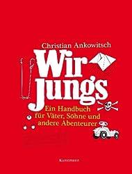 Wir Jungs: Ein Handbuch für Väter, Söhne und andere Abenteurer