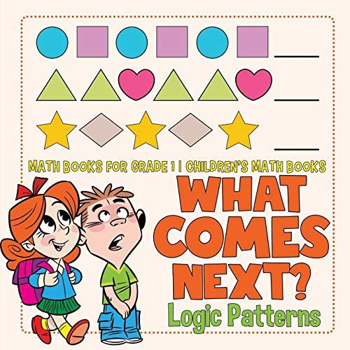 What Comes Next? Logic Patterns - Math Books for Grade 1   Children's Math Books