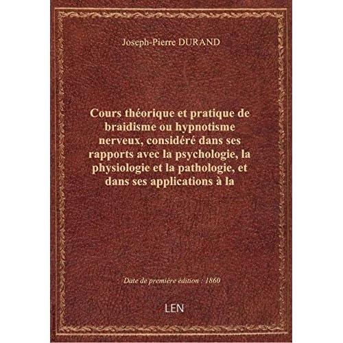 Cours théorique etpratique debraidismeouhypnotisme nerveux, considéré dans ses rapports avecla