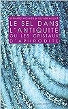 Le Sel dans l'Antiqiuté: ou les cristaux d'Aphrodite de Bernard Moinier ,Olivier Weller ( 21 septembre 2015 )