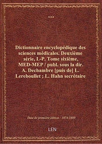 Dictionnaire encyclopédique des sciences médicales. Deuxième série, L-P. Tome sixième, MED-MEP / p par XXX