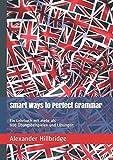 Smart Ways to Perfect Grammar: Ein Lehrbuch mit mehr als 900 Übungsbeispielen und Lösungen (Smart English, Band 1) - Alexander Hillbridge