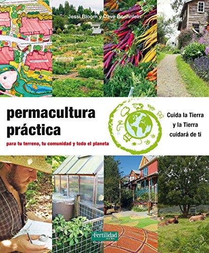 Permacultura práctica: Para tu terreno, tu comunidad y todo el planeta (Guías para la Fertilidad de la Tierra) por Jessi Bloom