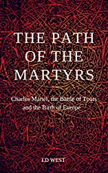 The Path of the Martyrs: Charles Martel, The Battle of Tours and the Birth of Europe