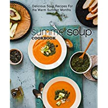 Summer Soup Cookbook: Delicious Soup Recipes For the Warm Summer Months (English Edition)