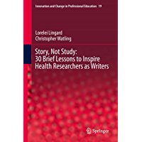 Story, Not Study: 30 Brief Lessons to Inspire Health Researchers as Writers (Innovation and Change in Professional…