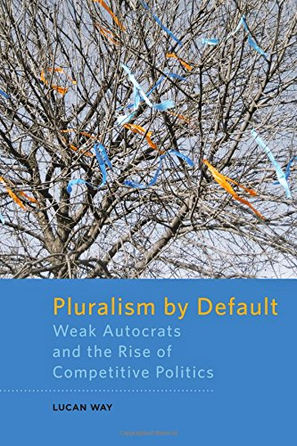 Pluralism by Default: Weak Autocrats and the Rise of Competitive Politics