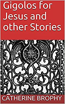 Gigolos for Jesus and other Stories by [Brophy, Catherine]