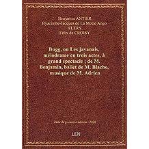 Bugg, ou Les javanais , mélodrame en trois actes, à grand spectacle ; de M. Benjamin, ballet de M. B